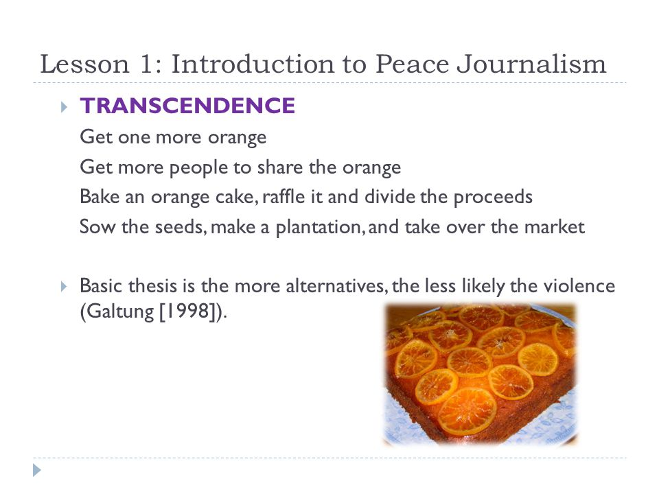 Lesson 1: Introduction to Peace Journalism  TRANSCENDENCE Get one more orange Get more people to share the orange Bake an orange cake, raffle it and divide the proceeds Sow the seeds, make a plantation, and take over the market  Basic thesis is the more alternatives, the less likely the violence (Galtung [1998]).