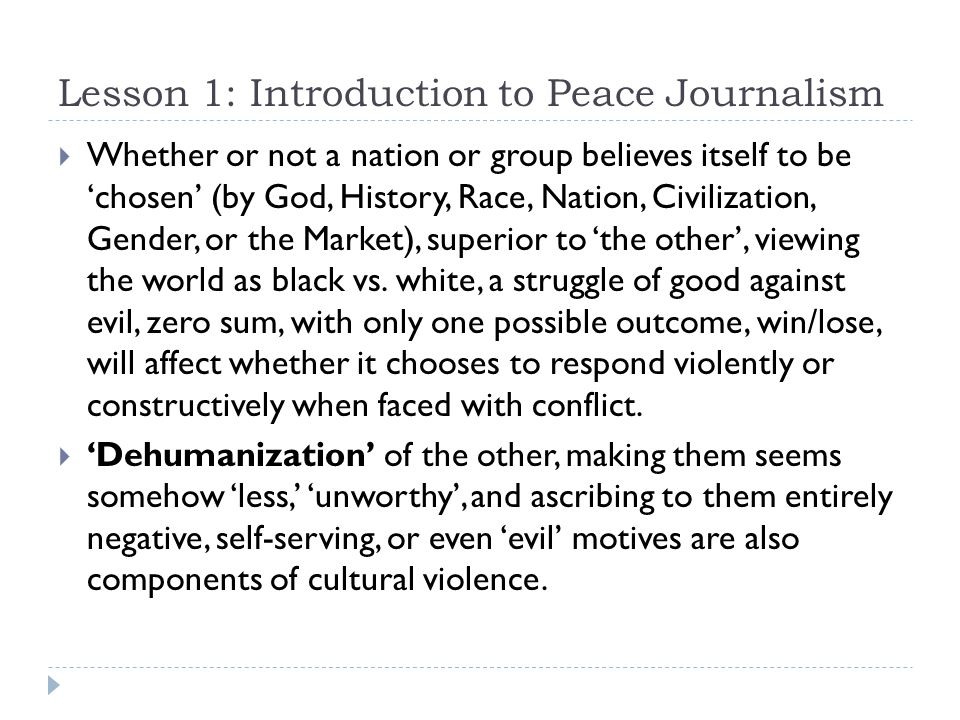 Lesson 1: Introduction to Peace Journalism  Whether or not a nation or group believes itself to be 'chosen' (by God, History, Race, Nation, Civilization, Gender, or the Market), superior to 'the other', viewing the world as black vs.