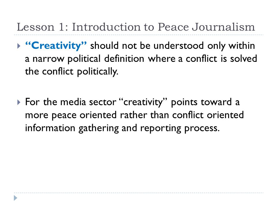 Lesson 1: Introduction to Peace Journalism  Creativity should not be understood only within a narrow political definition where a conflict is solved the conflict politically.