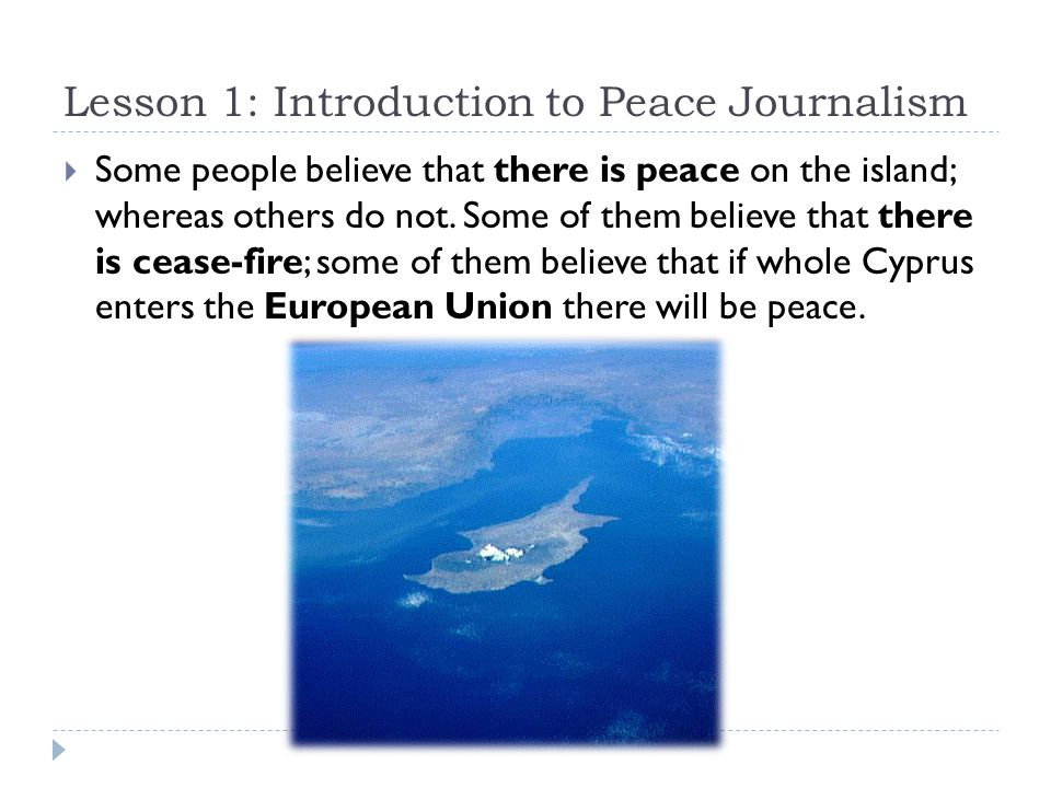 Lesson 1: Introduction to Peace Journalism  Some people believe that there is peace on the island; whereas others do not.