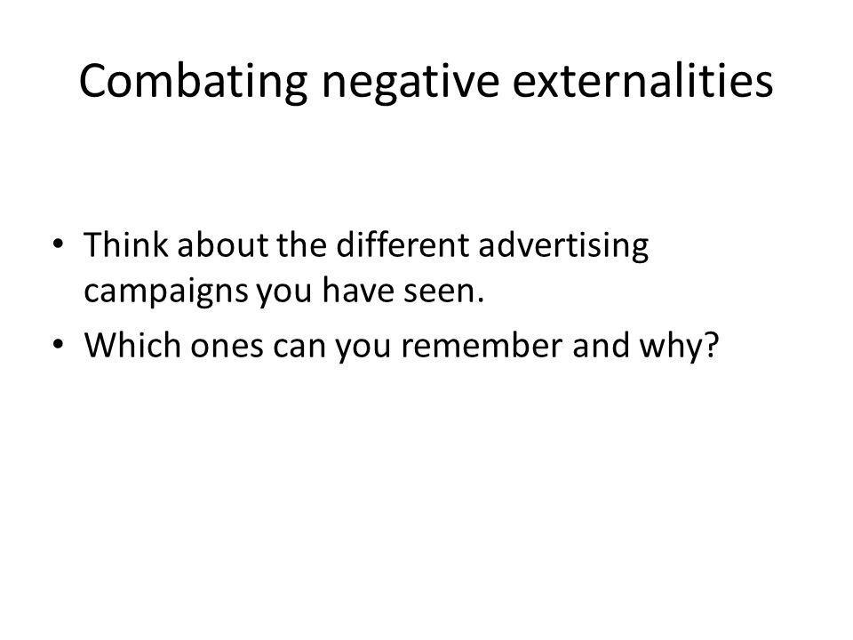 Combating negative externalities Think about the different advertising campaigns you have seen.