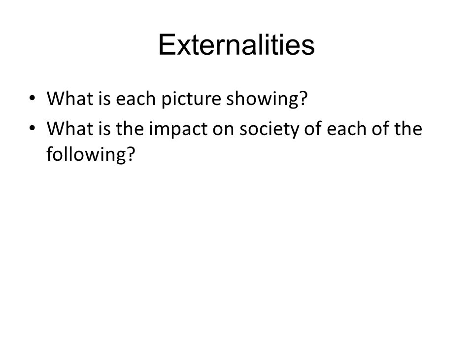 Externalities What is each picture showing? What is the impact on society of each of the following?