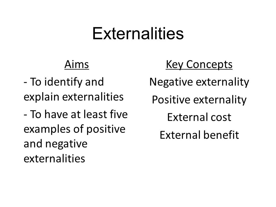 Externalities Aims - To identify and explain externalities - To have at least five examples of positive and negative externalities Key Concepts Negative externality Positive externality External cost External benefit