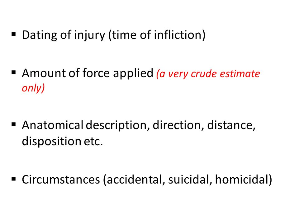  Dating of injury (time of infliction)  Amount of force applied (a very crude estimate only)  Anatomical description, direction, distance, disposition etc.
