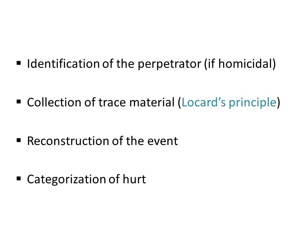  Identification of the perpetrator (if homicidal)  Collection of trace material (Locard's principle)  Reconstruction of the event  Categorization of hurt