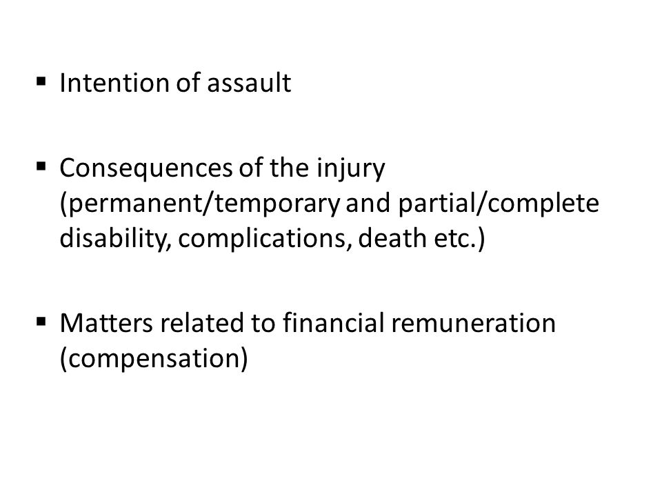  Intention of assault  Consequences of the injury (permanent/temporary and partial/complete disability, complications, death etc.)  Matters related to financial remuneration (compensation)