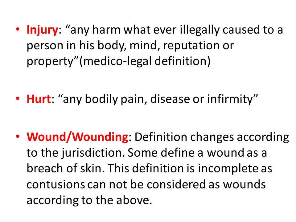 Injury: any harm what ever illegally caused to a person in his body, mind, reputation or property (medico-legal definition) Hurt: any bodily pain, disease or infirmity Wound/Wounding: Definition changes according to the jurisdiction.