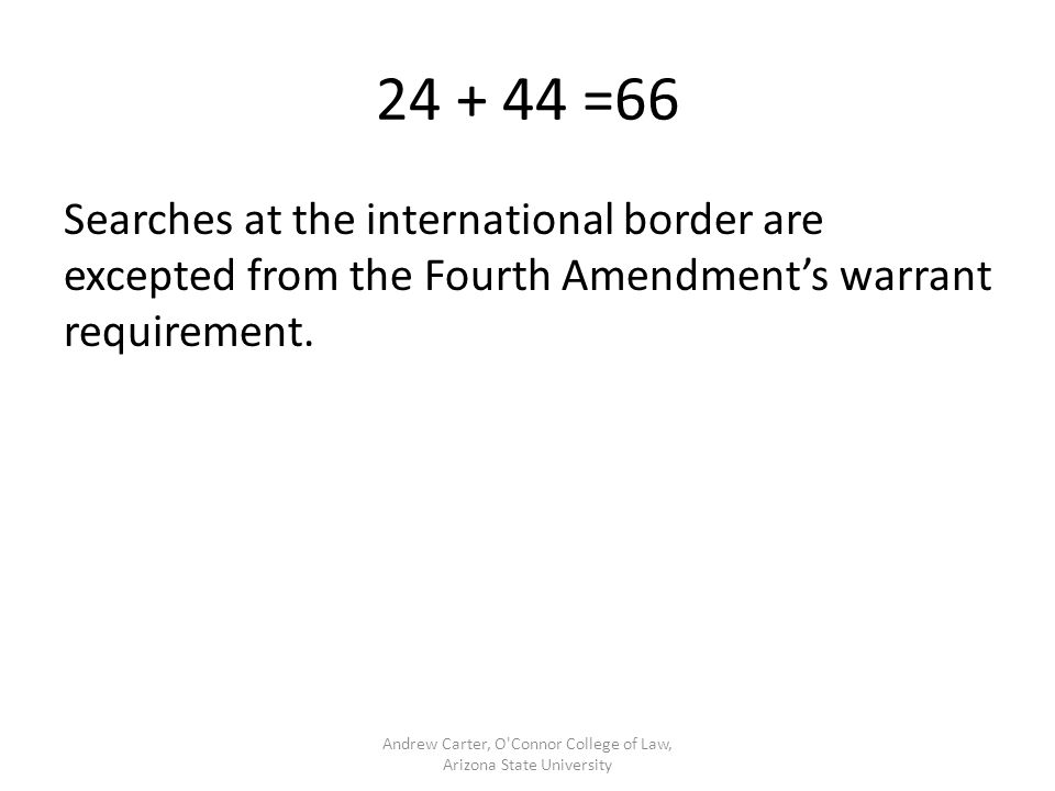 248 + 443 Searches at the international border are excepted from the Fourth Amendment's warrant requirement because the United States, like any sovereign, has a deeply rooted right to stop and inspects persons and goods entering the country.