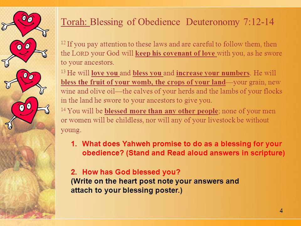 Torah: Blessing of Obedience Deuteronomy 7:12-14 12 If you pay attention to these laws and are careful to follow them, then the L ORD your God will keep his covenant of love with you, as he swore to your ancestors.