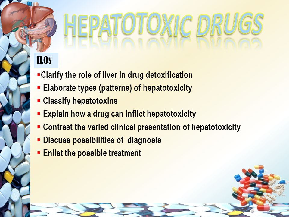  Clarify the role of liver in drug detoxification  Elaborate types (patterns) of hepatotoxicity  Classify hepatotoxins  Explain how a drug can inflict hepatotoxicity  Contrast the varied clinical presentation of hepatotoxicity  Discuss possibilities of diagnosis  Enlist the possible treatment ILOs