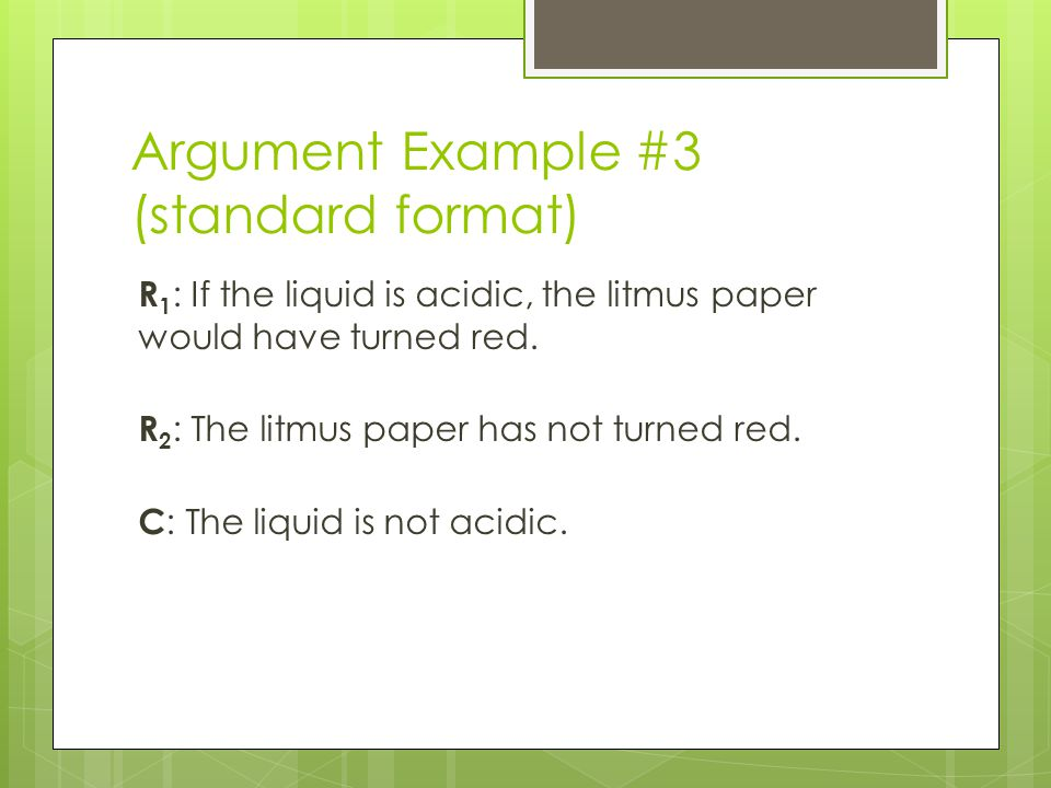 Argument Example #3 (standard format) R 1 : If the liquid is acidic, the litmus paper would have turned red.