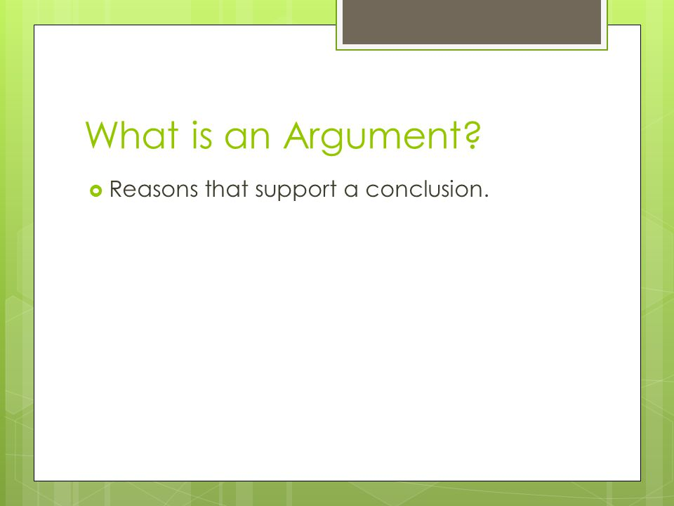 What is an Argument?  Reasons that support a conclusion.