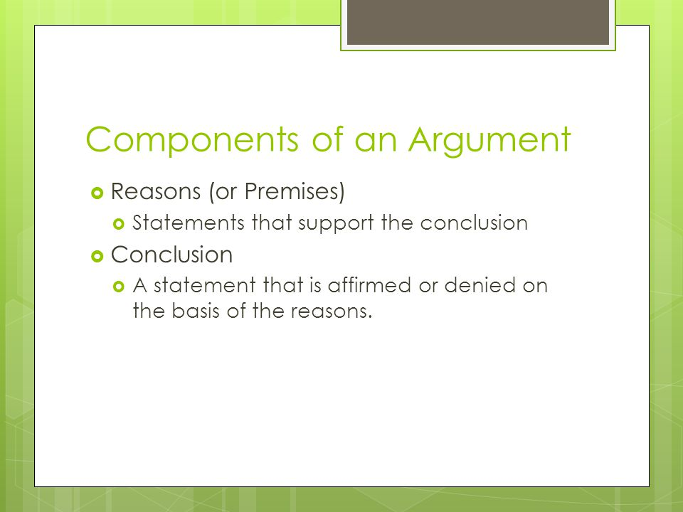 Components of an Argument  Reasons (or Premises)  Statements that support the conclusion  Conclusion  A statement that is affirmed or denied on th