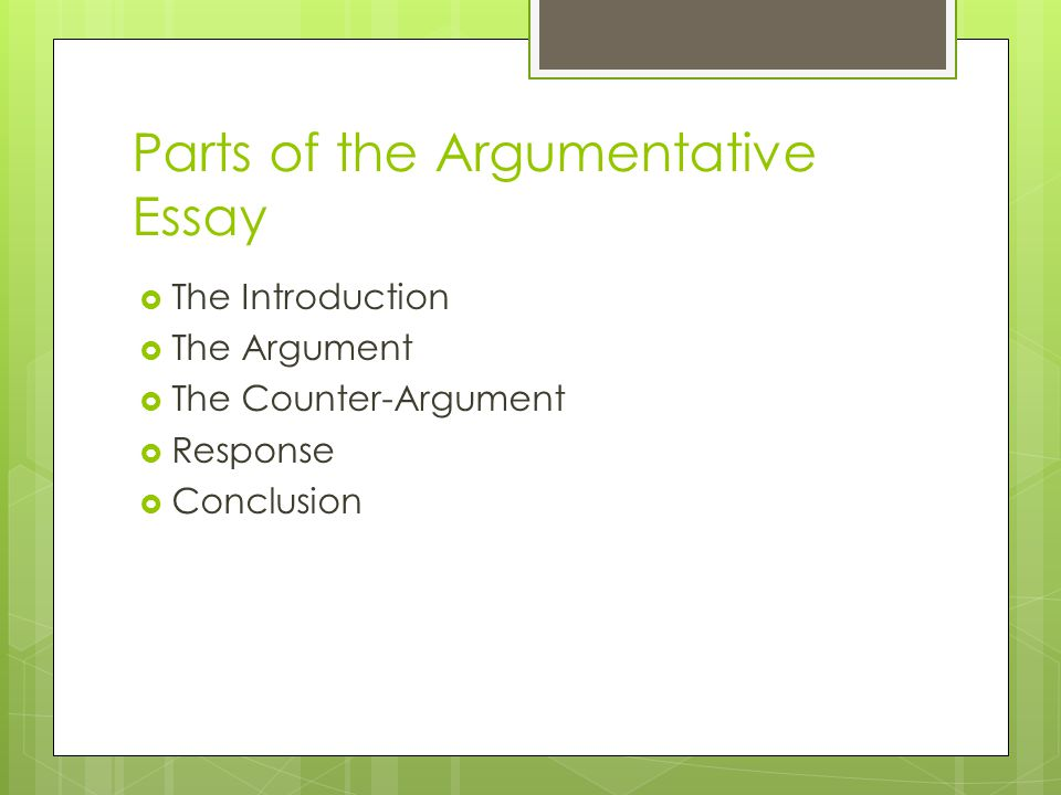 Parts of the Argumentative Essay  The Introduction  The Argument  The Counter-Argument  Response  Conclusion
