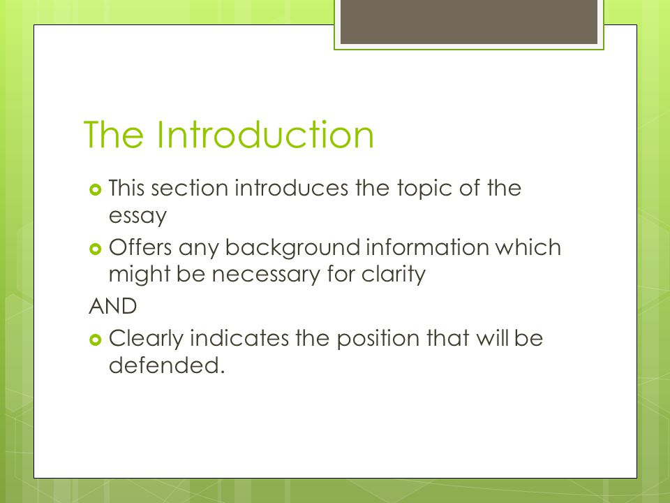The Introduction  This section introduces the topic of the essay  Offers any background information which might be necessary for clarity AND  Clear