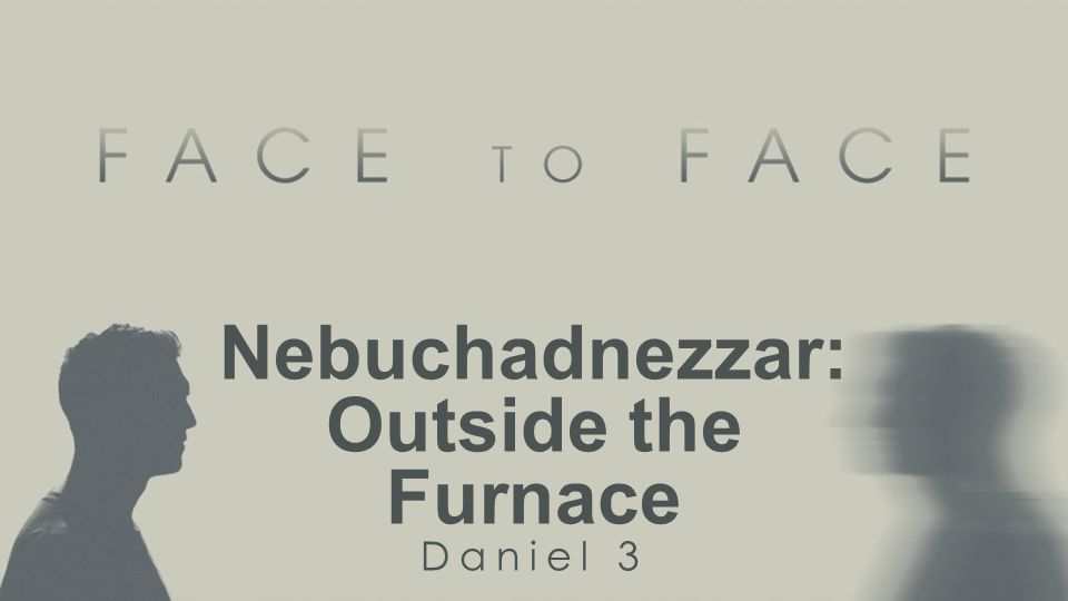 Nebuchadnezzar: Outside the Furnace Daniel 3