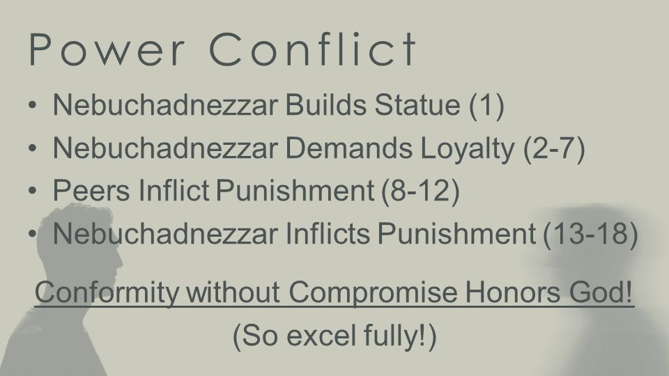 Power Conflict Nebuchadnezzar Builds Statue (1) Nebuchadnezzar Demands Loyalty (2-7) Peers Inflict Punishment (8-12) Nebuchadnezzar Inflicts Punishment (13-18) Conformity without Compromise Honors God.