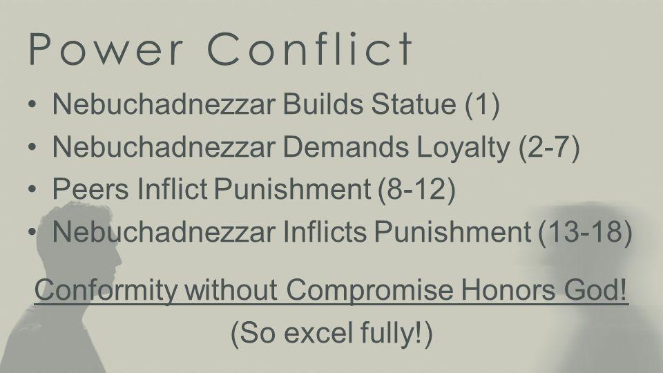 Power Conflict Nebuchadnezzar Builds Statue (1) Nebuchadnezzar Demands Loyalty (2-7) Peers Inflict Punishment (8-12) Nebuchadnezzar Inflicts Punishment (13-18) God Trumps All Human Authorities.