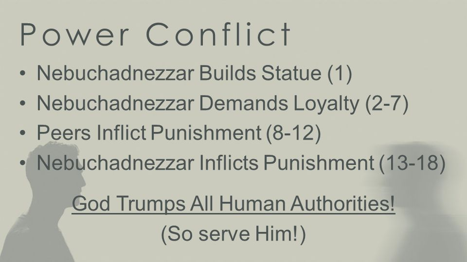 Power Conflict Nebuchadnezzar Builds Statue (1) Nebuchadnezzar Demands Loyalty (2-7) Peers Inflict Punishment (8-12) Nebuchadnezzar Inflicts Punishment (13-18) God Trumps All Human Authorities.