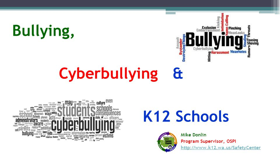 Bullying, Cyberbullying & K12 Schools Mike Donlin Program Supervisor, OSPI http://www.k12.wa.us/SafetyCenter http://www.k12.wa.us/SafetyCenter