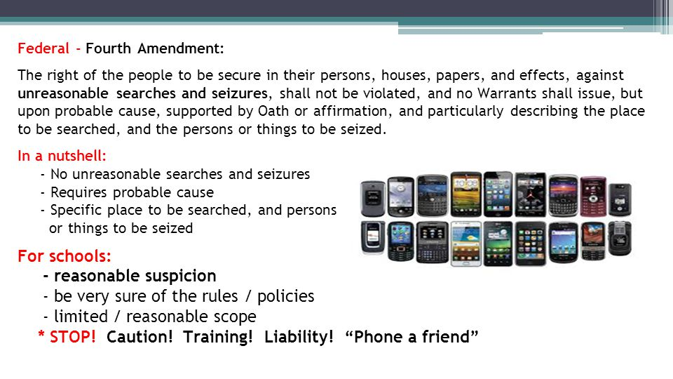 Federal - Fourth Amendment: The right of the people to be secure in their persons, houses, papers, and effects, against unreasonable searches and seizures, shall not be violated, and no Warrants shall issue, but upon probable cause, supported by Oath or affirmation, and particularly describing the place to be searched, and the persons or things to be seized.
