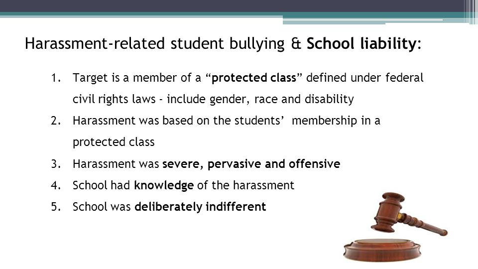 Harassment-related student bullying & School liability: 1.Target is a member of a protected class defined under federal civil rights laws - include gender, race and disability 2.Harassment was based on the students' membership in a protected class 3.Harassment was severe, pervasive and offensive 4.School had knowledge of the harassment 5.School was deliberately indifferent