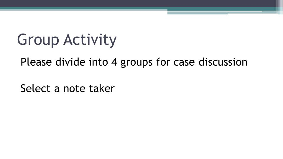 Group Activity Please divide into 4 groups for case discussion Select a note taker