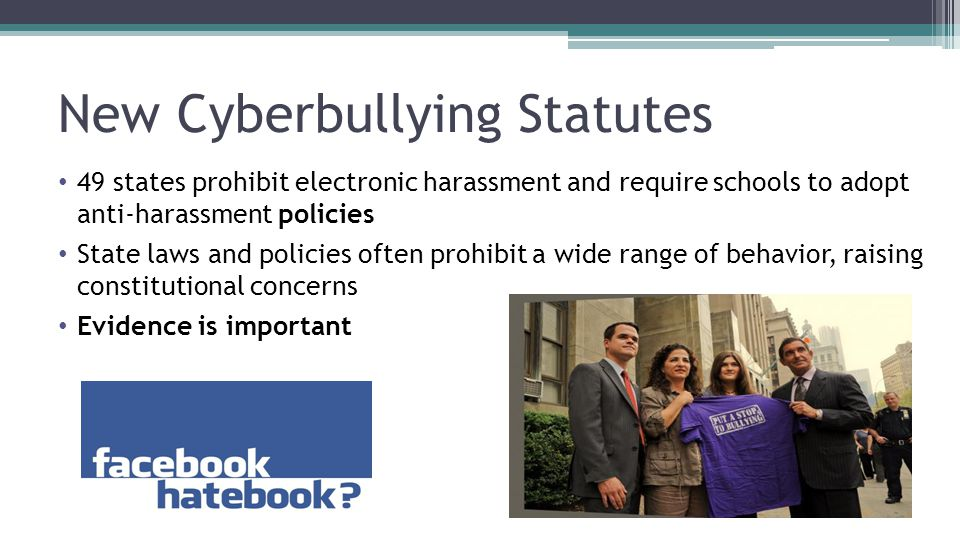 New Cyberbullying Statutes 49 states prohibit electronic harassment and require schools to adopt anti-harassment policies State laws and policies often prohibit a wide range of behavior, raising constitutional concerns Evidence is important