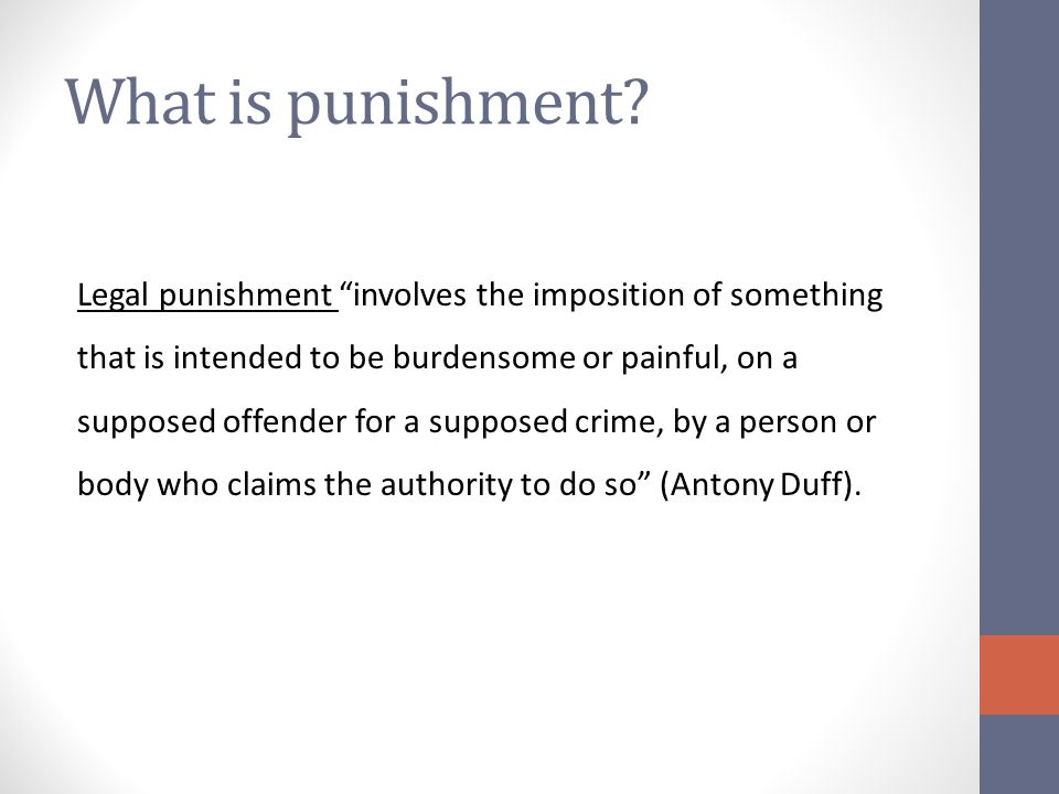 Consequentialism Legal punishment is justified because punishing those who break the law produces positive consequences: Deterrence Incapacitation Reform