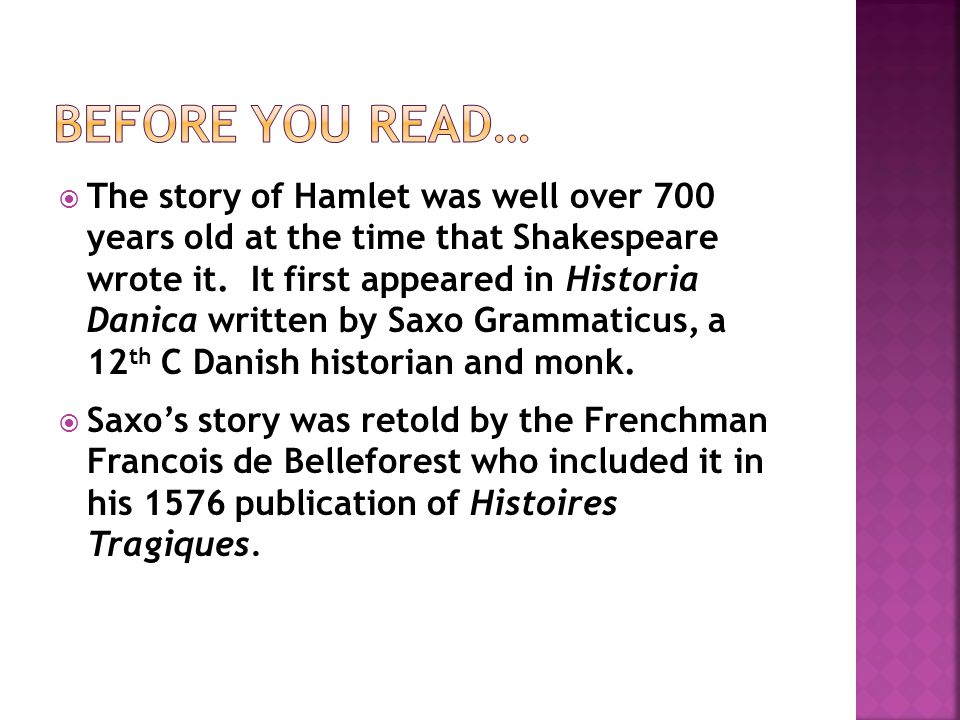  The story of Hamlet was well over 700 years old at the time that Shakespeare wrote it. It first appeared in Historia Danica written by Saxo Grammati