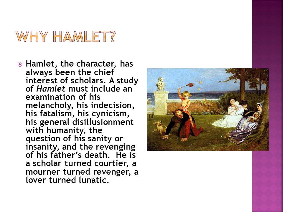  Hamlet, the character, has always been the chief interest of scholars.