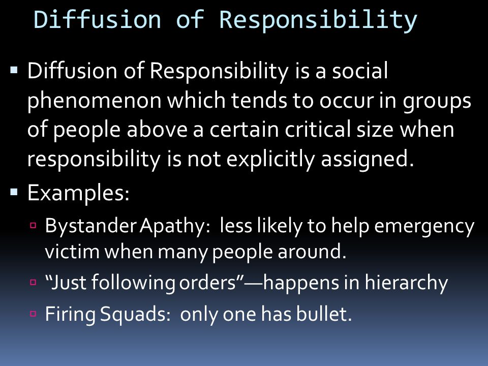 Diffusion of Responsibility  Diffusion of Responsibility is a social phenomenon which tends to occur in groups of people above a certain critical size when responsibility is not explicitly assigned.