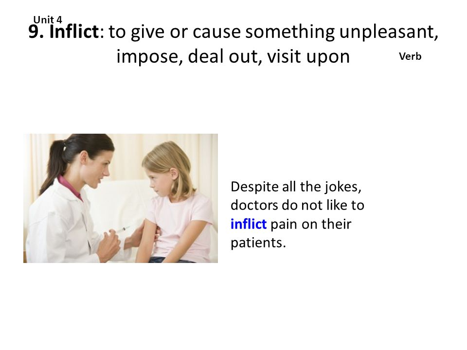 9. Inflict: to give or cause something unpleasant, impose, deal out, visit upon Unit 4 Verb Despite all the jokes, doctors do not like to inflict pain