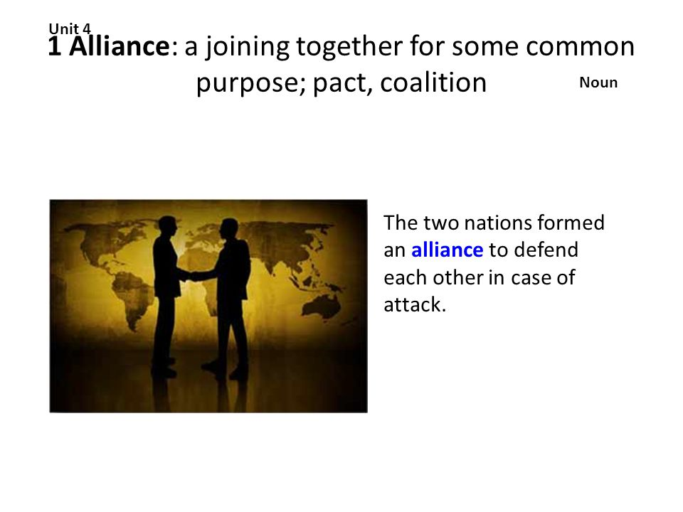 1 Alliance: a joining together for some common purpose; pact, coalition Unit 4 Noun The two nations formed an alliance to defend each other in case of attack.