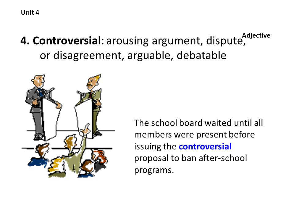 4. Controversial: arousing argument, dispute, or disagreement, arguable, debatable Unit 4 Adjective The school board waited until all members were pre