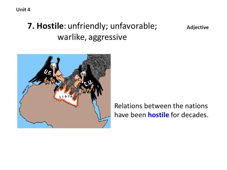 7. Hostile: unfriendly; unfavorable; warlike, aggressive Unit 4 Adjective Relations between the nations have been hostile for decades.