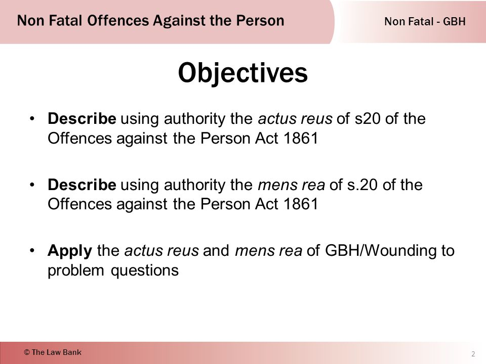 Non Fatal - GBH Non Fatal Offences Against the Person © The Law Bank Objectives Describe using authority the actus reus of s20 of the Offences against