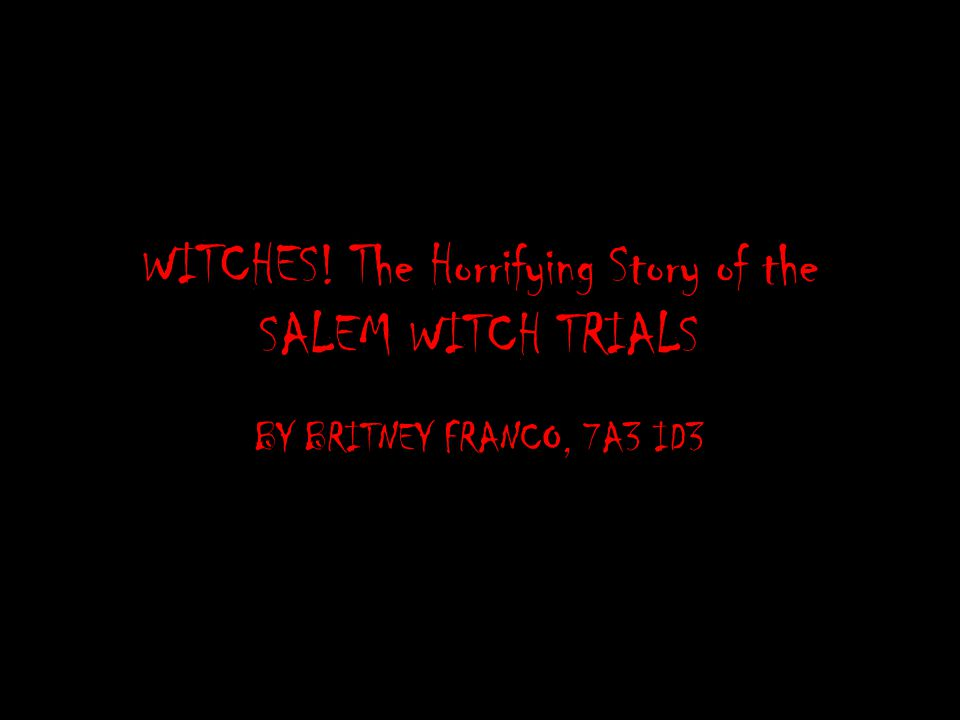 WITCHES! The Horrifying Story of the SALEM WITCH TRIALS BY BRITNEY FRANCO, 7A3 ID3