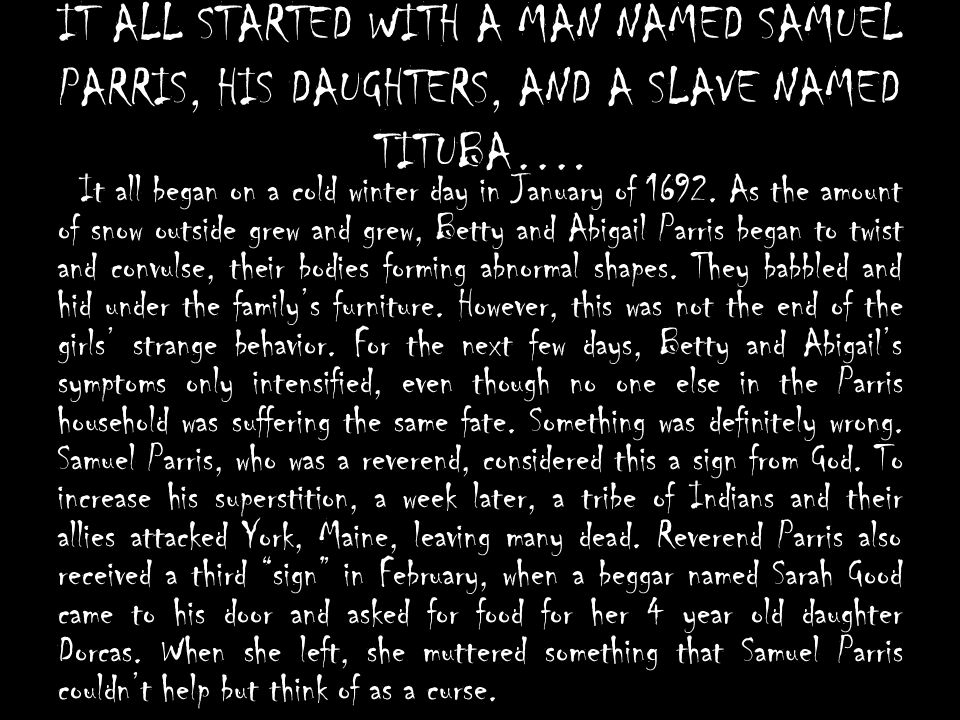 IT ALL STARTED WITH A MAN NAMED SAMUEL PARRIS, HIS DAUGHTERS, AND A SLAVE NAMED TITUBA…. It all began on a cold winter day in January of 1692. As the