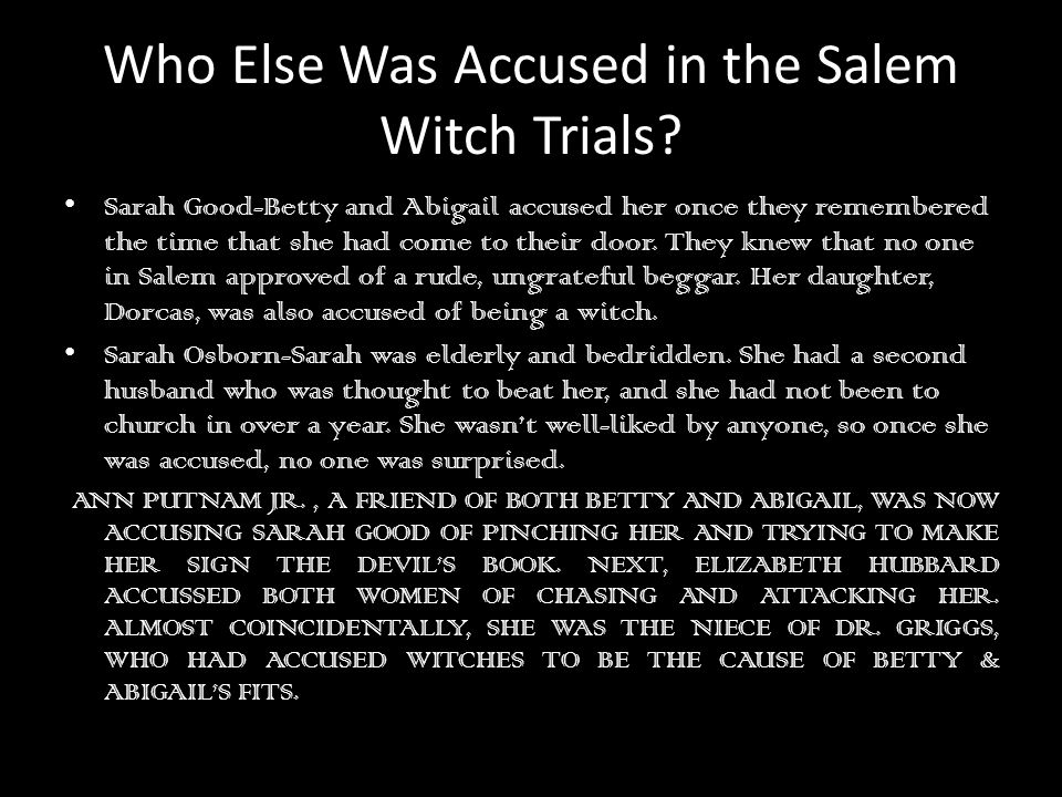 Who Else Was Accused in the Salem Witch Trials? Sarah Good-Betty and Abigail accused her once they remembered the time that she had come to their door