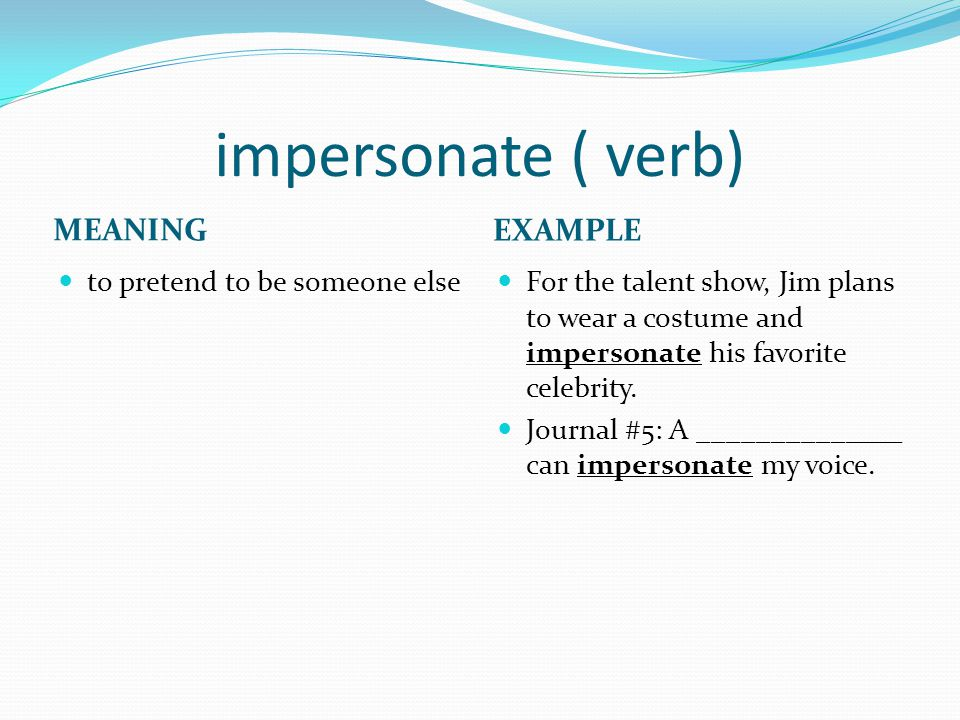 impersonate ( verb) MEANING EXAMPLE to pretend to be someone else For the talent show, Jim plans to wear a costume and impersonate his favorite celebrity.