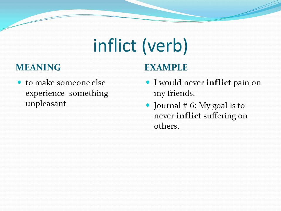 inflict (verb) MEANING EXAMPLE to make someone else experience something unpleasant I would never inflict pain on my friends.