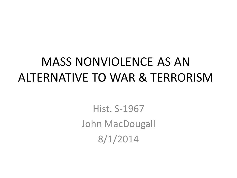MASS NONVIOLENCE AS AN ALTERNATIVE TO WAR & TERRORISM Hist. S-1967 John MacDougall 8/1/2014
