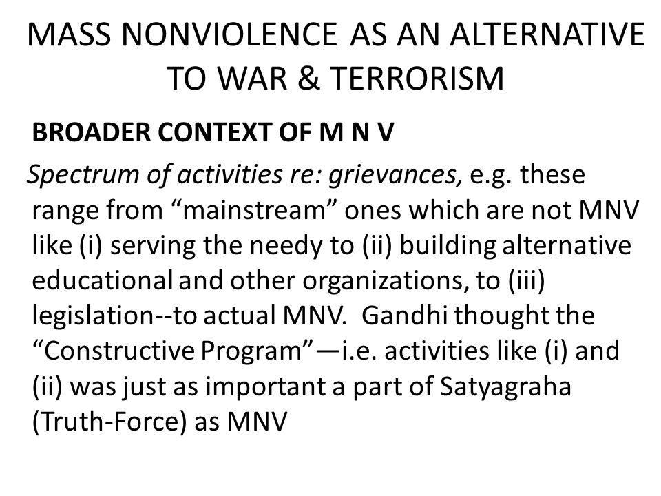 MASS NONVIOLENCE AS AN ALTERNATIVE TO WAR & TERRORISM BROADER CONTEXT OF M N V Spectrum of activities re: grievances, e.g.