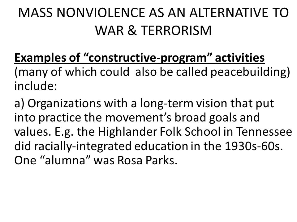 MASS NONVIOLENCE AS AN ALTERNATIVE TO WAR & TERRORISM Examples of constructive-program activities (many of which could also be called peacebuilding) include: a) Organizations with a long-term vision that put into practice the movement's broad goals and values.