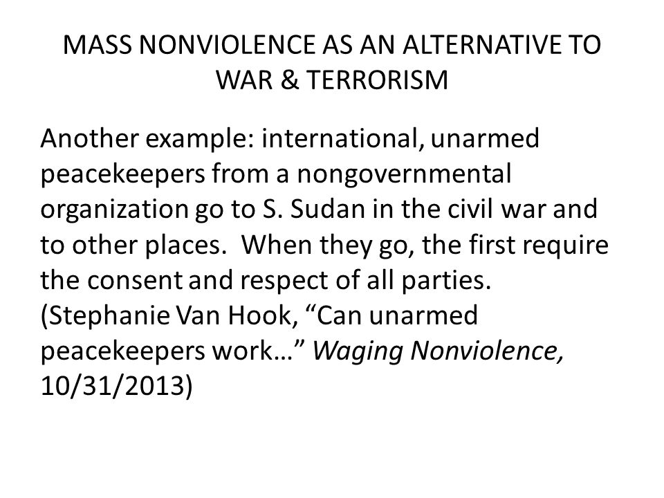 MASS NONVIOLENCE AS AN ALTERNATIVE TO WAR & TERRORISM Another example: international, unarmed peacekeepers from a nongovernmental organization go to S.