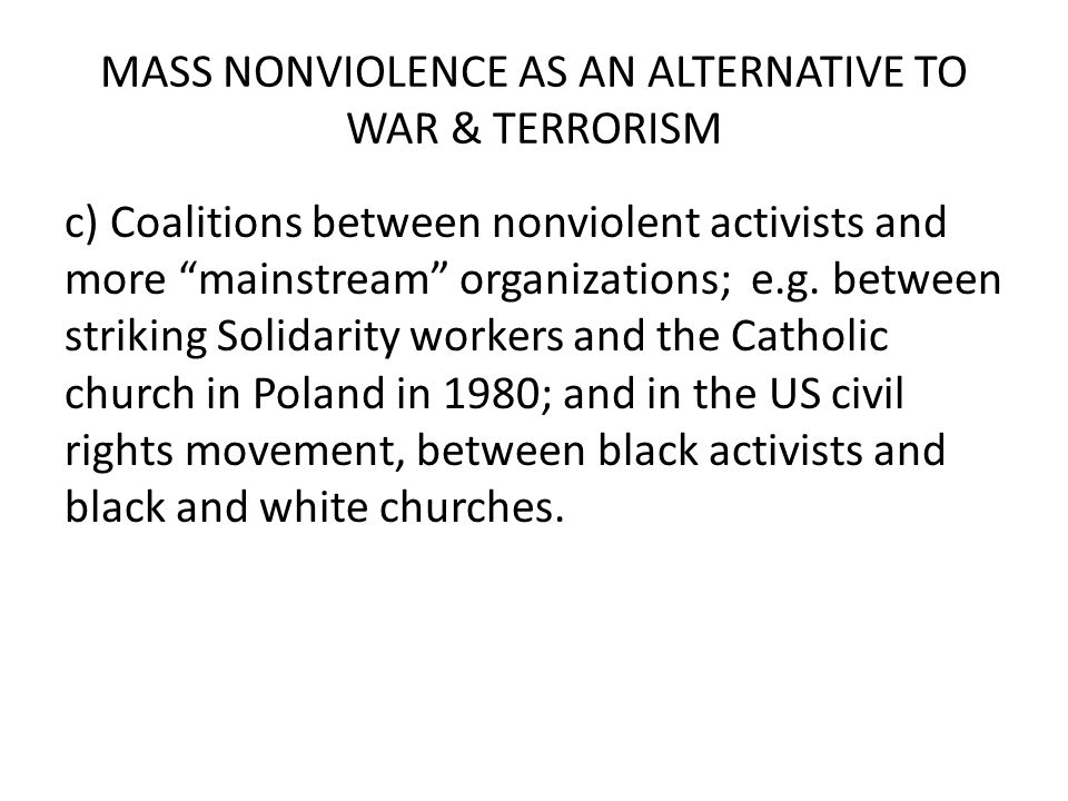 MASS NONVIOLENCE AS AN ALTERNATIVE TO WAR & TERRORISM c) Coalitions between nonviolent activists and more mainstream organizations; e.g.