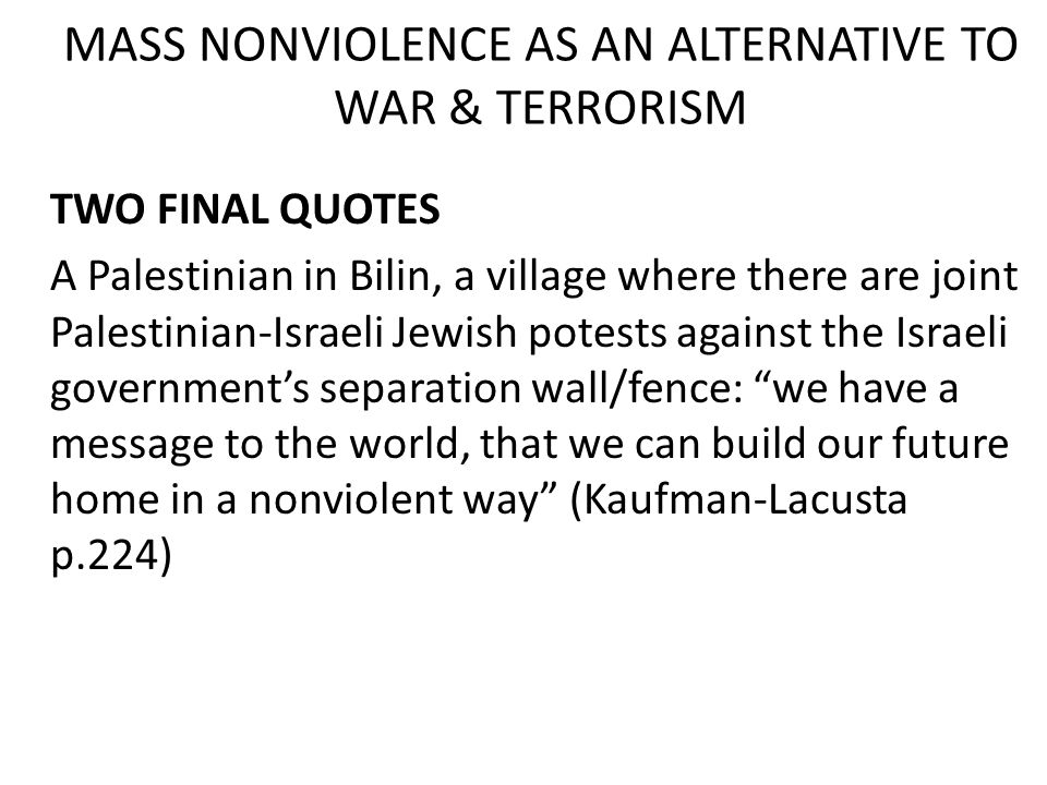 MASS NONVIOLENCE AS AN ALTERNATIVE TO WAR & TERRORISM TWO FINAL QUOTES A Palestinian in Bilin, a village where there are joint Palestinian-Israeli Jewish potests against the Israeli government's separation wall/fence: we have a message to the world, that we can build our future home in a nonviolent way (Kaufman-Lacusta p.224)