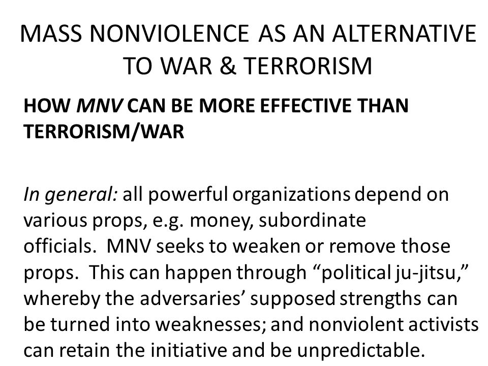 MASS NONVIOLENCE AS AN ALTERNATIVE TO WAR & TERRORISM HOW MNV CAN BE MORE EFFECTIVE THAN TERRORISM/WAR In general: all powerful organizations depend on various props, e.g.