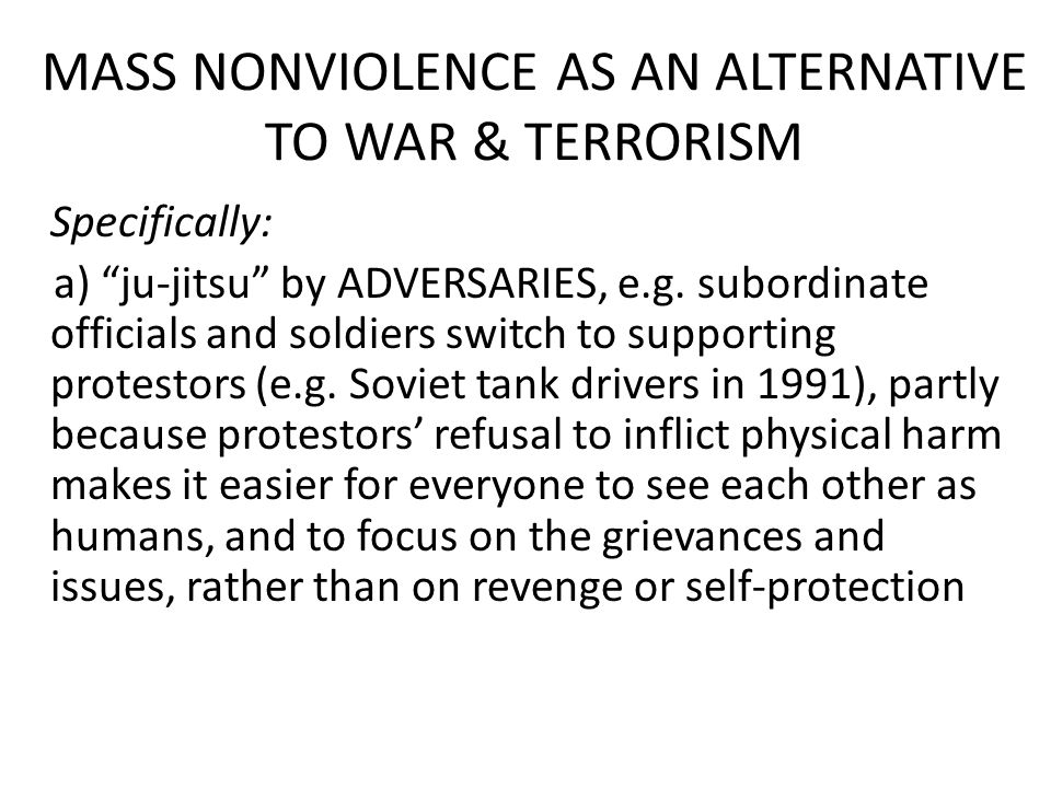 MASS NONVIOLENCE AS AN ALTERNATIVE TO WAR & TERRORISM Specifically: a) ju-jitsu by ADVERSARIES, e.g.